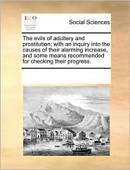 The evils of adultery and prostitution; with an inquiry into the causes of their alarming increase, and some means recommended for checking their progress. - See Notes Multiple Contributors