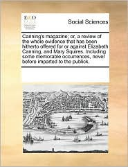 Canning's magazine; or, a review of the whole evidence that has been hitherto offered for or against Elizabeth Canning, and Mary Squires. Including some memorable occurrences, never before imparted to the publick. - See Notes Multiple Contributors