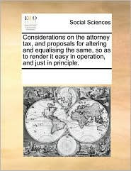 Considerations on the attorney tax, and proposals for altering and equalising the same, so as to render it easy in operation, and just in principle.