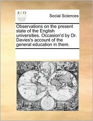 Observations on the present state of the English universities. Occasion'd by Dr. Davies's account of the general education in them.