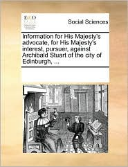 Information for His Majesty's advocate, for His Majesty's interest, pursuer, against Archibald Stuart of the city of Edinburgh, ...