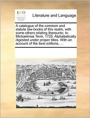 A catalogue of the common and statute law-books of this realm, with some others relating thereunto, to Michaelmas Term, 1725. Alphabetically digested under proper titles. With an account of the best editions, ...