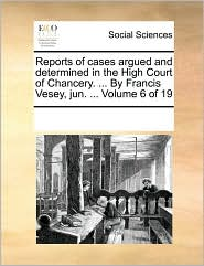 Reports of cases argued and determined in the High Court of Chancery. ... By Francis Vesey, jun. ... Volume 6 of 19