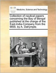 Collection of nautical papers concerning the Bay of Bengal published at the charge of the East-India-Company from the MSS. by A. Dalrymple. - See Notes Multiple Contributors