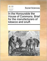 In The Honourable The House Of Commons. Brief For The Manufacturers Of Tobacco And Snuff.