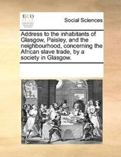 Address to the Inhabitants of Glasgow, Paisley, and the Neighbourhood, Concerning the African Slave Trade, by a Society in Glasgow. - Multiple Contributors, See Notes Multiple Contributors