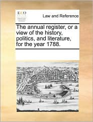 The annual register, or a view of the history, politics, and literature, for the year 1788.