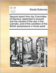 Second report from the Committee of Secrecy, appointed to enquire into the causes of the war in the Carnatic, and of the condition of the British possessions in those parts. - See Notes Multiple Contributors