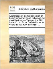 A catalogue of a small collection of books: which will begin to be sold, by mark'd prices, on Tuesday the 17th instant, ... at Tom's Coffee-House in Villars-Street, York-Buildings. ... - See Notes Multiple Contributors