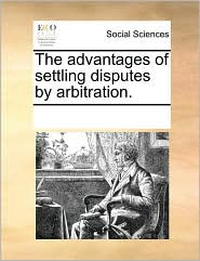 The advantages of settling disputes by arbitration.