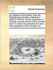 An address to the public, from the Philanthropic Society, instituted in MDCCLXXXVIII, for the promotion of industry, and the reform of the criminal poor. To which are annexed, the laws and regulations of the Society, &c.