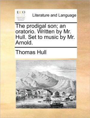 The prodigal son; an oratorio. Written by Mr. Hull. Set to music by Mr. Arnold. - Thomas Hull