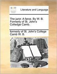 The juror. A farce. By W. B. Formerly of St. John's Colledge Camb. - formerly of St. John's College Ca W. B.