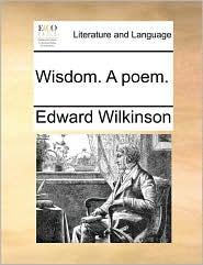 Wisdom. A poem. - Edward Wilkinson