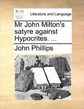 MR John Milton's Satyre Against Hypocrites. ... - Phillips, John