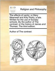 The effects of vanity: or Mary Meanwell and Kitty Pertly, a tale. Written for the use of Sunday schools. By the author of The contrast; or the history of James and Thomas. The third edition. - Author of The contrast