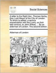 A letter to the Right Hon. Thomas Harley, Esq; Lord Mayor of the City of London. To which is added, a serious expostulation with the Livery, on their late conduct, to John Wilkes, ... By an alderman of London. The second edition. - Alderman of London