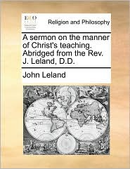 A sermon on the manner of Christ's teaching. Abridged from the Rev. J. Leland, D.D.