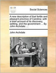 A new description of that fertile and pleasant province of Carolina: with a brief account of its discovery, settling, and the government ... By John Archdale: ...