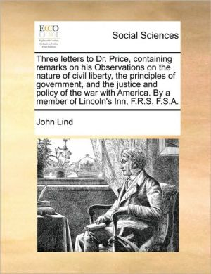 Three letters to Dr. Price, containing remarks on his Observations on the nature of civil liberty, the principles of government, and the justice and policy of the war with America. By a member of Lincoln's Inn, R.S.F.A. - John Lind