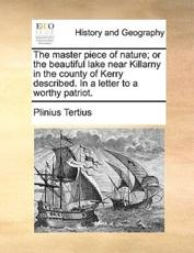 The Master Piece of Nature; Or the Beautiful Lake Near Killarny in the County of Kerry Described. in a Letter to a Worthy Patriot. - Tertius Plinius Tertius, Plinius Tertius