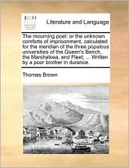The Mourning Poet: Or the Unknown Comforts of Imprisonment, Calculated for the Meridian of the Three Populous Universities of the Queen's - Thomas Ph.D. Brown