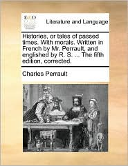 Histories, or tales of passed times. With morals. Written in French by Mr. Perrault, and englished by R.S. . The fifth edition, corrected. - Charles Perrault
