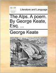 The Alps. a Poem. by George Keate, Esq. ...