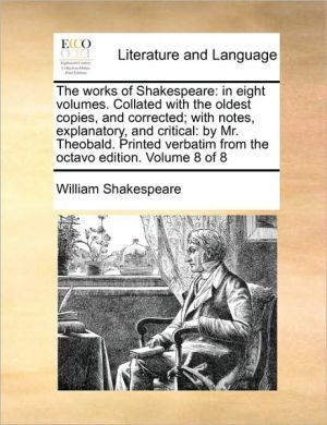The works of Shakespeare: in eight volumes. Collated with the oldest copies, and corrected; with notes, explanatory, and critical: by Mr. Theobald. Printed verbatim from the octavo edition. Volume 8 of 8 - William Shakespeare