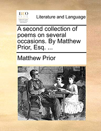A Second Collection of Poems on Several Occasions. by Matthew Prior, Esq. ...