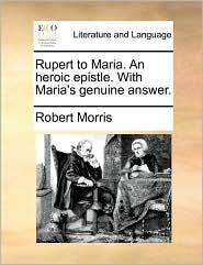 Rupert to Maria. An heroic epistle. With Maria's genuine answer. - Robert Morris