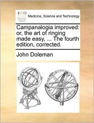 Campanalogia improved: or, the art of ringing made easy, ... The fourth edition, corrected. - John Doleman
