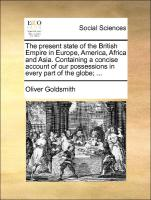 The present state of the British Empire in Europe, America, Africa and Asia. Containing a concise account of our possessions in every part of the globe; ...