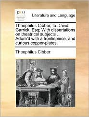 Theophilus Cibber, to David Garrick, Esq; With dissertations on theatrical subjects ... Adorn'd with a frontispiece, and curious copper-plates. - Theophilus Cibber