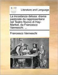 La incostanza delusa: drama pastorale da rappresentarsi nel Teatro Nuovo di Hay-Market, da Francesco Vanneschi. ... - Francesco Vanneschi