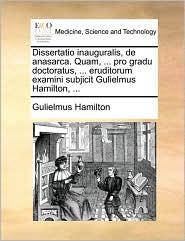 Dissertatio inauguralis, de anasarca. Quam, ... pro gradu doctoratus, ... eruditorum examini subjicit Gulielmus Hamilton, ... - Gulielmus Hamilton