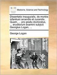 Dissertatio inauguralis, de morbis infantium arcendis et curandis. Quam, ... pro gradu doctoratus, ... eruditorum examini subjicit Georgius Logan, ... - George Logan