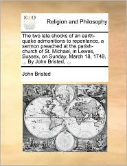 The two late shocks of an earth-quake admonitions to repentance, a sermon preached at the parish-church of St. Michael, in Lewes, Sussex, on Sunday, March 18, 1749, ... By John Bristed, ... - John Bristed