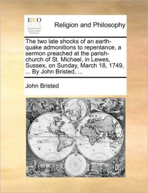 The two late shocks of an earth-quake admonitions to repentance, a sermon preached at the parish-church of St. Michael, in Lewes, Sussex, on Sunday, March 18, 1749, . By John Bristed, .