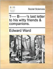 T---- B------'s last letter to his witty friends & companions. - Edward Ward
