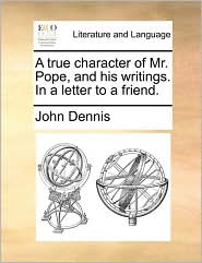 A true character of Mr. Pope, and his writings. In a letter to a friend. - John Dennis
