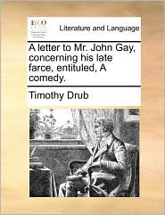 A letter to Mr. John Gay, concerning his late farce, entituled, A comedy. - Timothy Drub