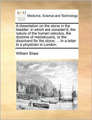 A dissertation on the stone in the bladder: in which are consider'd, the nature of the human calculus, the doctrine of menstruums, or the dissolvent for the stone; ... In a letter to a physician in London. - William Shaw