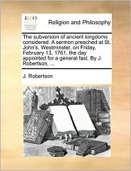 The subversion of ancient kingdoms considered. A sermon preached at St. John's, Westminster, on Friday, February 13, 1761, the day appointed for a general fast. By J. Robertson, ... - J. Robertson