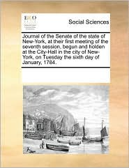 Journal Of The Senate Of The State Of New-York, At Their First Meeting Of The Seventh Session, Begun And Holden At The City-Hall In The City Of New-York, On Tuesday The Sixth Day Of January, 1784. - See Notes Multiple Contributors