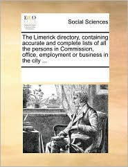 The Limerick directory, containing accurate and complete lists of all the persons in Commission, office, employment or business in the city ... - See Notes Multiple Contributors