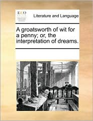 A groatsworth of wit for a penny; or, the interpretation of dreams. - See Notes Multiple Contributors