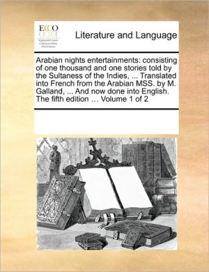 Arabian nights entertainments: consisting of one thousand and one stories told by the Sultaness of the Indies, . Translated into French from the Arabian MSS. by M. Galland, . And now done into English. The fifth edition. Volume 1 of 2 - See Notes Multiple Contributors