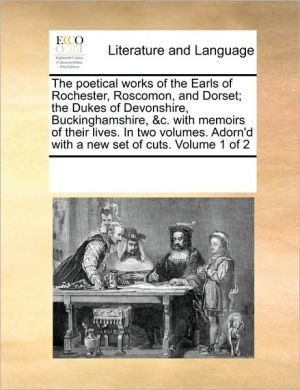 The poetical works of the Earls of Rochester, Roscomon, and Dorset; the Dukes of Devonshire, Buckinghamshire, & c. with memoirs of their lives. In two volumes. Adorn'd with a new set of cuts. Volume 1 of 2 - See Notes Multiple Contributors