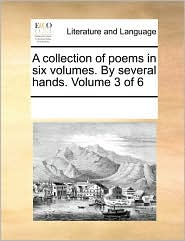 A collection of poems in six volumes. By several hands. Volume 3 of 6 - See Notes Multiple Contributors